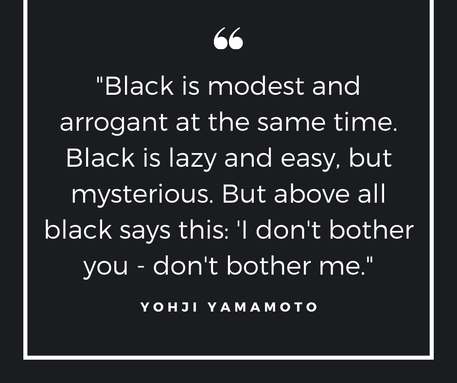 Quote about black: Black is modest and arrogant at the same time. Black is lazy and easy, but mysterious. But above all black says this: I don't bother you - don't bother me. Yohji Yamamoto