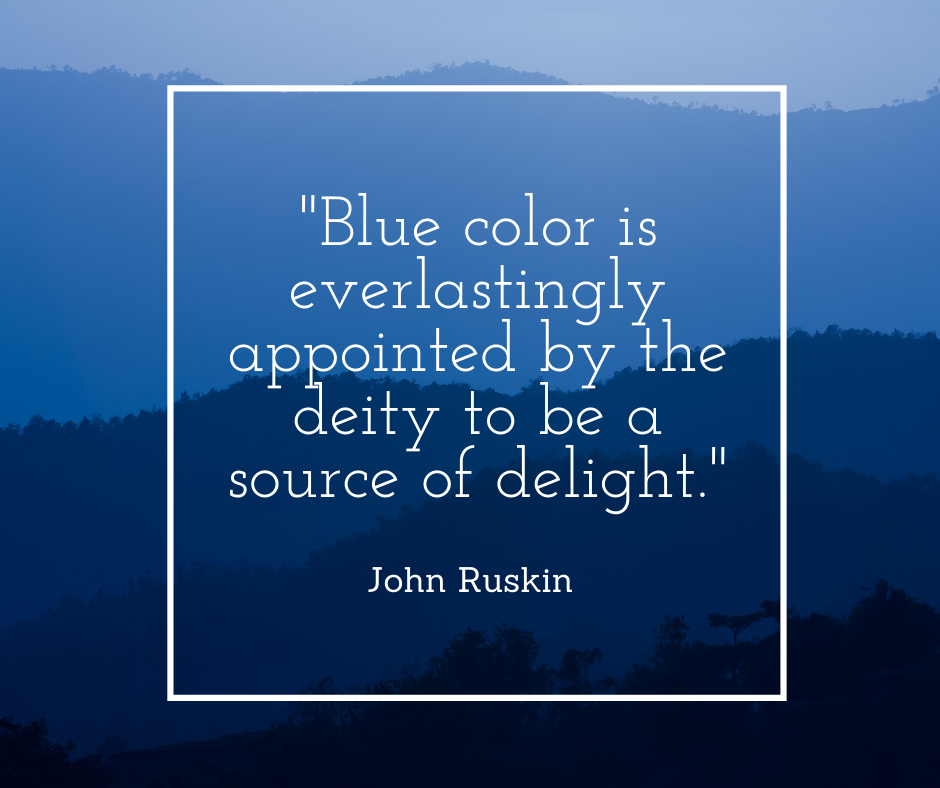 Quote about blue: Blue color is everlastingly appointed by the deity to be a source of delight. John Ruskin