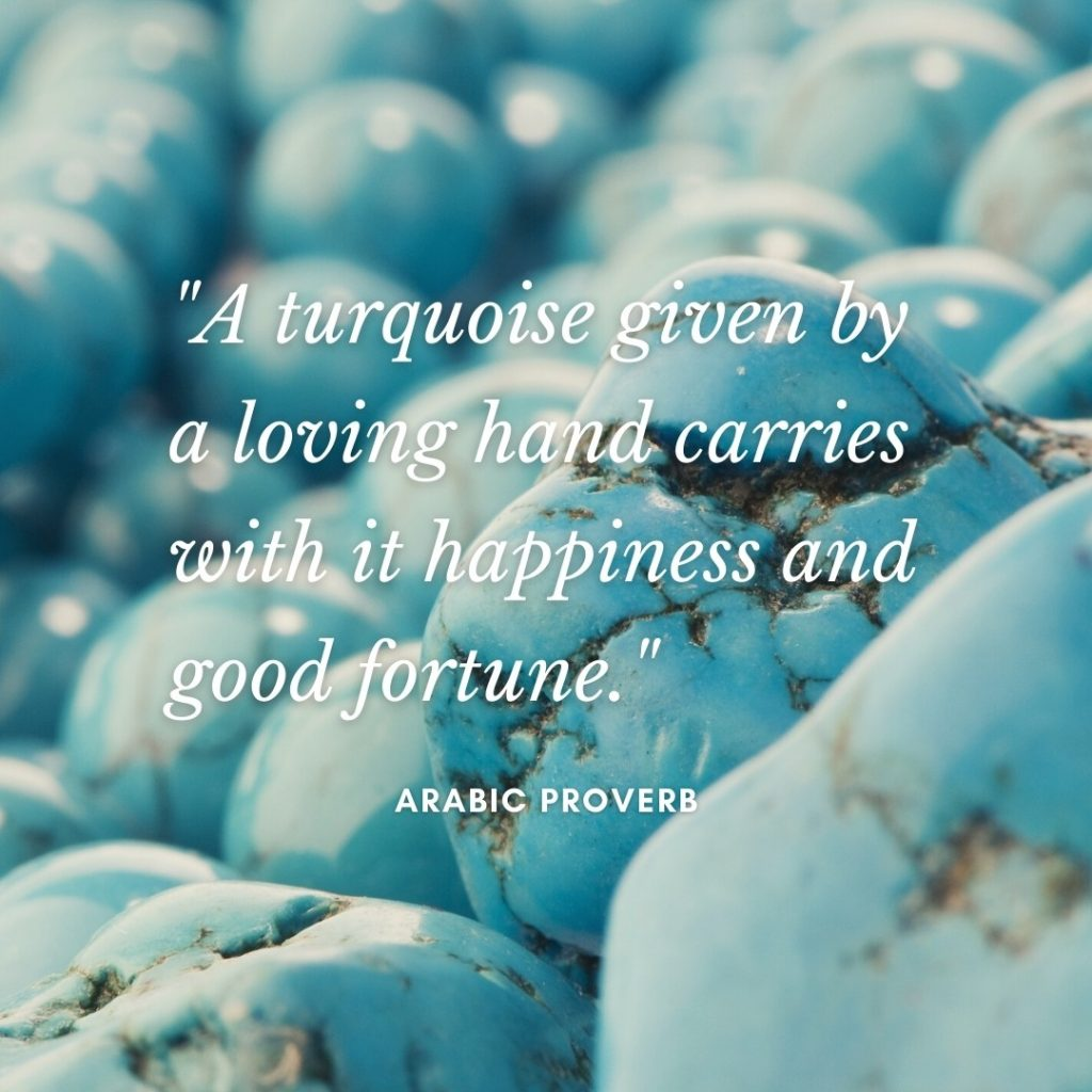 Quote about turquoise: A turquoise given by a loving hand carries with it happiness and good fortune. Arabic Proverb