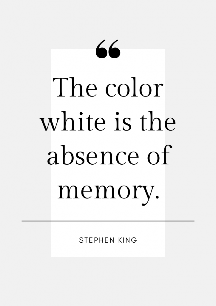 Quote about white: The color white is the absence of memory. Stephen King